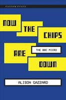 Now the Chips Are Down The BBC Micro by Alison Gazzard 9780262034036 | Brand New