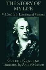 The Story Of My Life Vol. 5 In London And Moscow: By Giacomo Casanova
