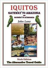 Iquitos Gateway to Amazonia and Pathway to Ayahuasca: Alternative Travel Guide