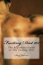 Fasting Diet 101 : The Beginners Guide to the Fasting Diet by Stacy Johnson...