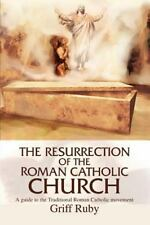 The Resurrection of the Roman Catholic Church: A guide to the Traditional Roman