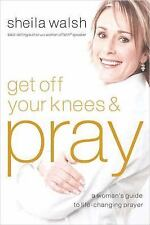 Get off Your Knees and Pray A Woman's Guide to Life-Changing Prayer Sheila Walsh