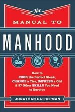 The Manual to Manhood: How to Cook the Perfect Steak, Change a Tire, Impress...