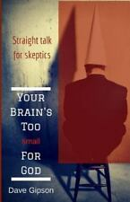 Your Brain's Too Small for God : Straight Talk for Skeptics by David Gipson...