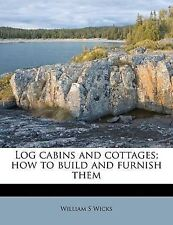 NEW Log cabins and cottages; how to build and furnish them by William S Wicks