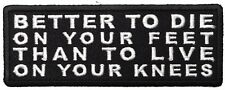 BETTER TO DIE ON YOUR FEET THANK TO LIVE ON YOUR KNEES - IRON or SEW-ON PATCH