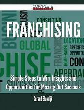 Franchising - Simple Steps to Win, Insights and Opportunities for Maxing Out Suc