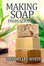 Making Soap from Scratch : How to Make Handmade Soap - a Beginners Guide and...