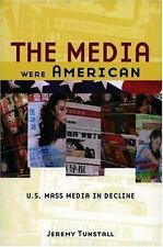 The Media Were American : U. S. Mass Media in Decline by Jeremy Tunstall...