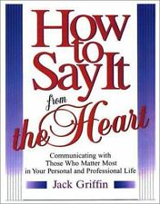 How To Say It From The Heart : Communicating With Those Who Matter Most In Your