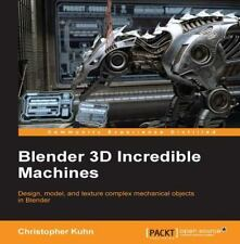 Blender 3D Incredible Machines: By Kuhn, Christopher