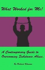 What Worked for Me! : A Contemporary Guide to Overcoming Substance Abuse by...