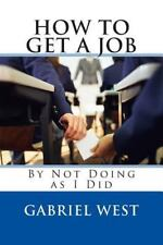 HOW to GET a JOB (by Not Doing As I Did) by Gabriel West (2012, Paperback)