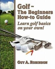 Golf - The Beginners - How-To Guide : Learn Golf Basics on Your Own! by Guy...