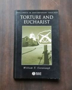 Torture and Eucharist: Theology, Politics, and the Body of Christ by William C.