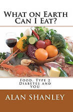 NEW What on Earth Can I Eat?: Food, Type 2 Diabetes and YOU by Alan Shanley