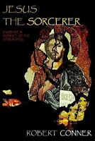 Jesus the Sorcerer : Exorcist, Prophet of the Apocalypse by Robert Conner...