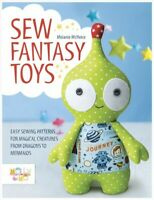 Sew Fantasy Toys : Easy Sewing Patterns for Magical Creatures from Dragons to...