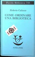 COME ORDINARE UNA BIBLIOTECA Roberto Calasso edizioni Adelphi 2020