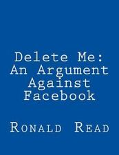 Delete Me : An Argument Against Facebook by Ronald Patrick Read (2013,...