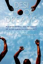Desi Hoop Dreams : Pickup Basketball and the Making of Asian American...