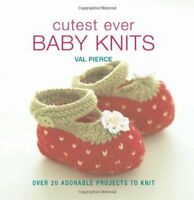 Cutest Ever Baby Knits: Over 20 Adorable Projects to Knit by Pierce, Val Book