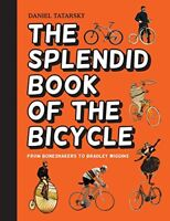 The Splendid Book of the Bicycle: From Boneshakers to Bradley Wiggins By Daniel
