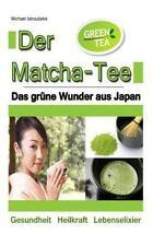 Der Matcha Tee : Das Grüne Wunder Aus Japan. Gesundheit, Heilkraft und...