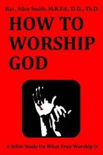 How to Worship God : A Bible Study on What True Worship Is by Allen Smith...