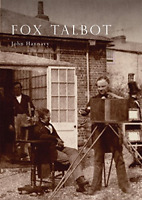 Fox Talbot: An Illustrated Life of Willian Henry Fox Talbot, 'Father of Modern P