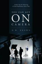 You Can Act on Camera: Insider Tips for Delivering a Great Performance Every Tim