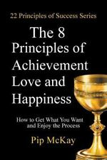 8 Principles of Achievement, Love and Happiness : How to Get What You Want an...