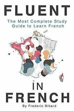 Fluent in French : The Most Complete Study Guide to Learn French by Frederic...