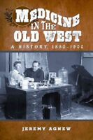Medicine in the Old West : A History 1850-1900, Paperback by Agnew, Jeremy, L...