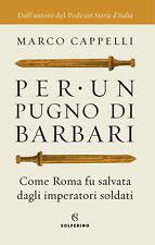 Per un pugno di barbari. Come Roma fu salvata dagli imper... - Cappelli Marco