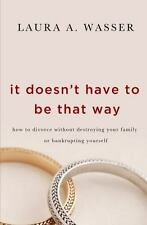 It Doesn't Have to Be That Way : How to Divorce Without Destroying Your...