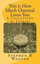 This Is How Much Oatmeal Loves You : A Collection of Stories by Stephen...