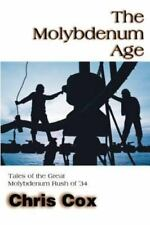 The Molybdenum Age : Tales of the Great Molybdenum Rush of ?34 by Chris Cox...