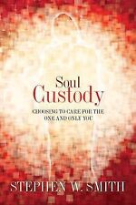 Soul Custody : Choosing to Care for the One and Only You by Stephen W. Smith...
