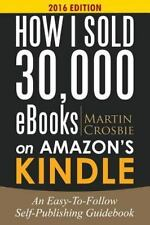 How I Sold 30,000 EBooks on Amazon's Kindle : An Easy-To-Follow...
