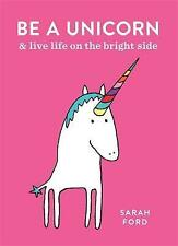 Be a Unicorn: and Live Life on the Bright Side by Sarah Ford (Paperback, 2017)