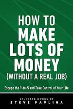 How to Make Lots of Money (Without a Real Job) - Escape the 9-To-5 and Take Cont