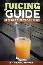 Juicing Guide: Health Benefits of Juicing by Barbara Moore (2013, Paperback)