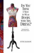 Do You Think I Need to Wear Boobs with This Dress?: Redesigning life after brea