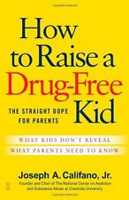 How to Raise a Drug-Free Kid: The Straight Dope for Parents by Joseph A. Califan