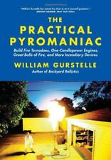 The Practical Pyromaniac: Build Fire Tornadoes, One-Candlepower Engines, Great B