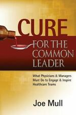 Cure for the Common Leader: What Physicians & Managers Must Do to Engage & Inspi