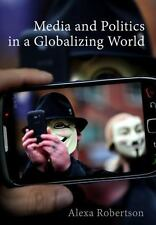 Media and Politics in a Globalizing World by Alexa Robertson (2015, Paperback)