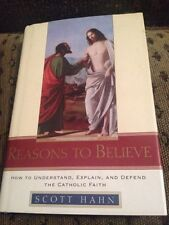 Reasons to Believe : How to Understand, Explain, and Defend the Catholic Faith …
