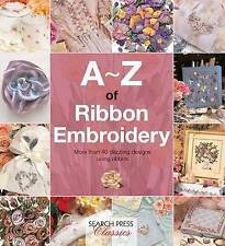 A-Z of Ribbon Embroidery: A Comprehensive Manual with Over 40 Gorgeous Designs t
